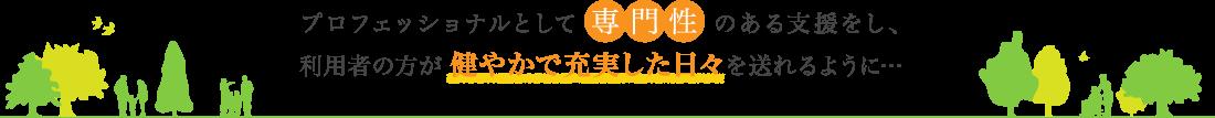 プロフェッショナルとして専門性のある支援をし、利用者の方が健やかで充実した日々を送れるように…